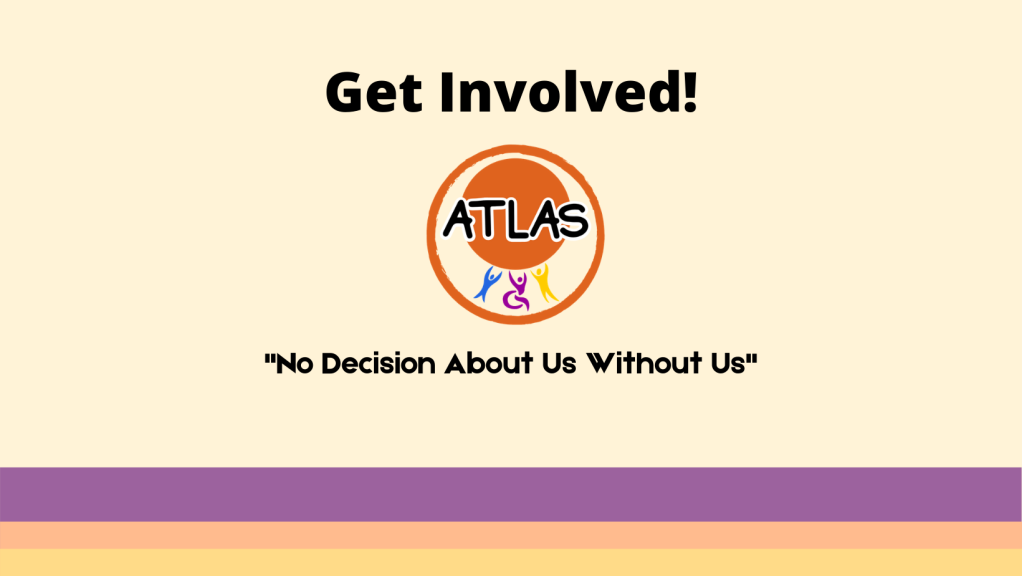 """Image button encouraging you to get involved. In the middle there is the ATLAS logo and surrounding it, It reads: Get Involved! """"No Decision About Us Without Us!"""